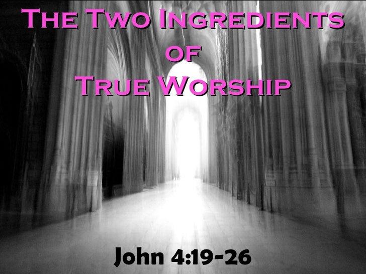 John 4:19-26 The Two Ingredients of True Worship