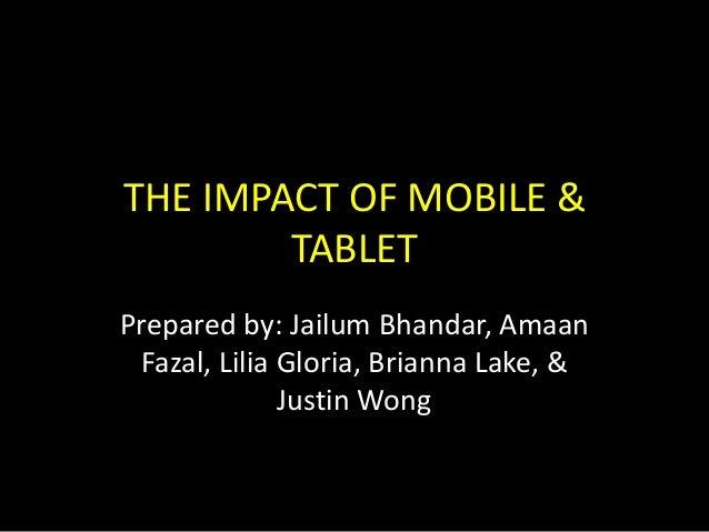 THE IMPACT OF MOBILE & TABLET Prepared by: Jailum Bhandar, Amaan Fazal, Lilia Gloria, Brianna Lake, & Justin Wong