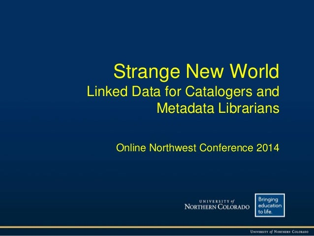 Strange New World Linked Data for Catalogers and Metadata Librarians Online Northwest Conference 2014