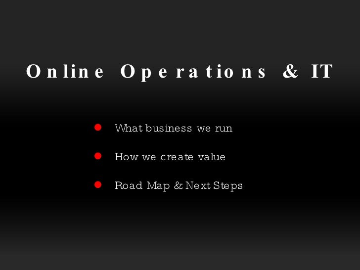 Online Operations & IT   What business we run  How we create value  Road Map & Next Steps