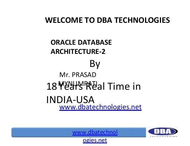 WELCOME TO DBA TECHNOLOGIES ORACLE DATABASE ARCHITECTURE-2  By Mr. PRASAD MYNUMPATI  18 Years Real Time in INDIA-USA  www....