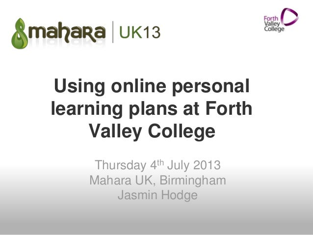 Using online personal learning plans at Forth Valley College Thursday 4th July 2013 Mahara UK, Birmingham Jasmin Hodge