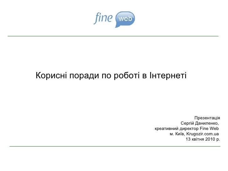Корисні поради по роботі в Інтернеті Презентац ія Сергій Даниленко,  креативний директор  Fine Web   м. Київ,  Krugozir.co...