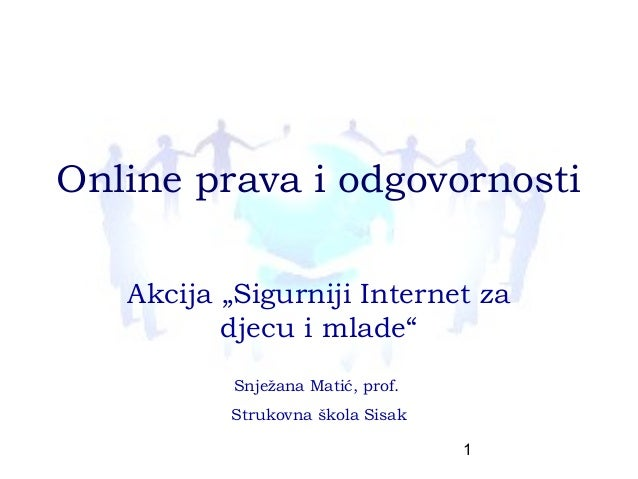 """Online prava i odgovornosti   Akcija """"Sigurniji Internet za          djecu i mlade""""           Snježana Matić, prof.       ..."""