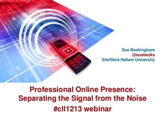 Professional Online Presence:Separating the Signal from the Noise#cll1213 webinarSue Beckingham@suebecksSheffield Hallam U...