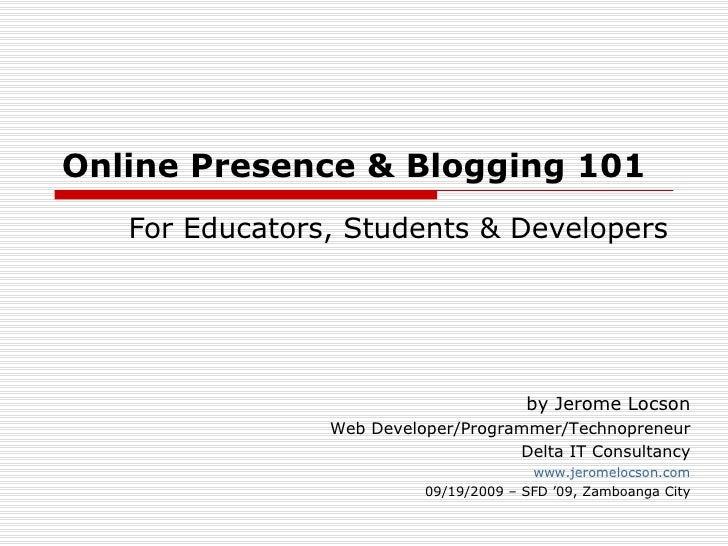 Online Presence & Blogging 101 For Educators, Students & Developers by Jerome Locson Web Developer/Programmer/Technopreneu...