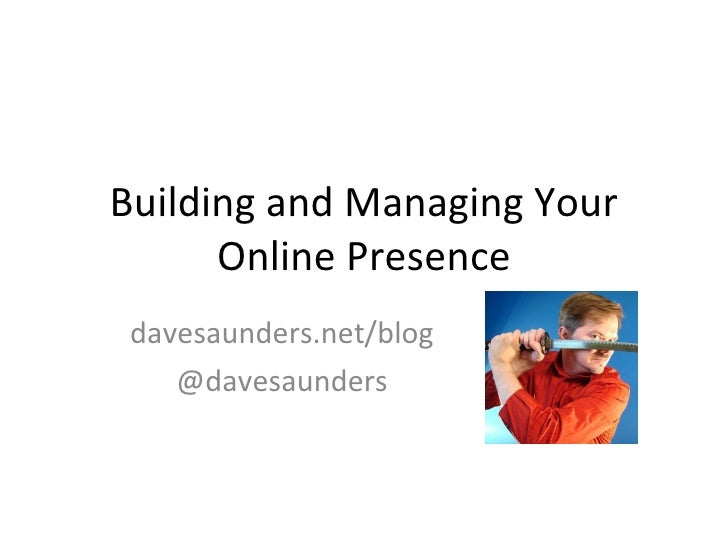 Building and Managing Your Online Presence davesaunders.net/blog @davesaunders