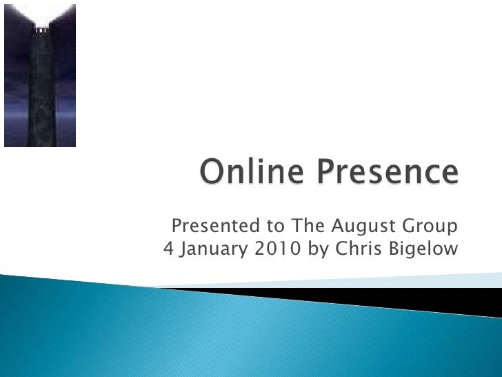 Online Presence<br />Presented to The August Group4 January 2010 by Chris Bigelow<br />