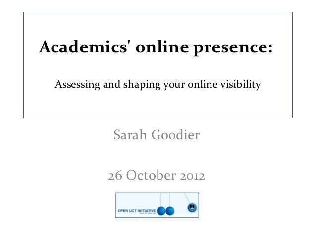 Academics online presence: Assessing and shaping your online visibility             Sarah Goodier            26 October 2012