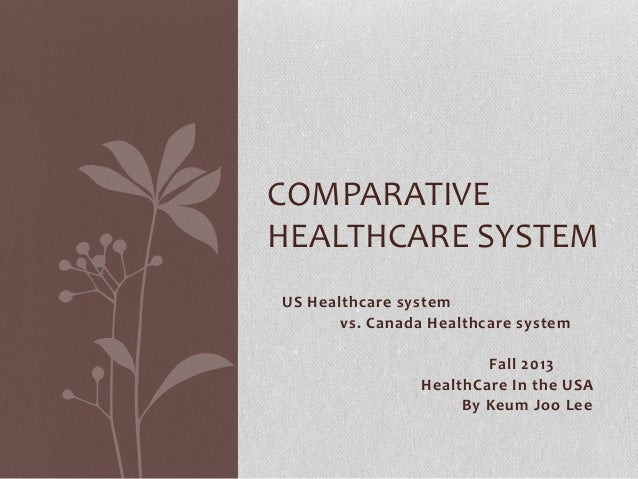 COMPARATIVE HEALTHCARE SYSTEM US Healthcare system vs. Canada Healthcare system  Fall 2013 HealthCare In the USA By Keum J...