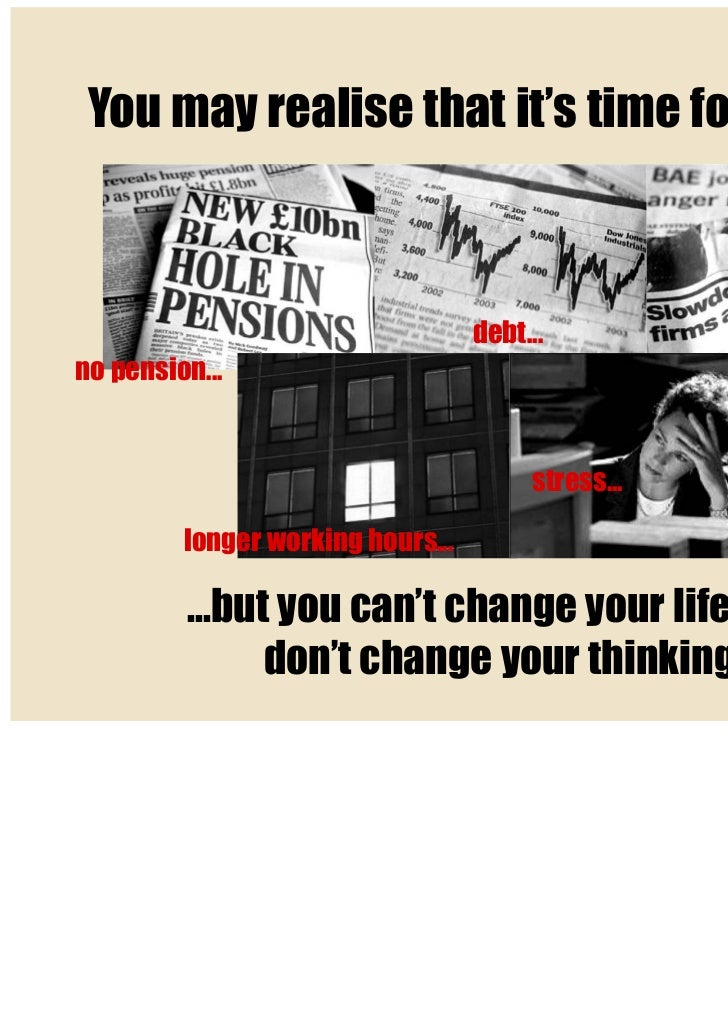 You may realise that it's time for change...                                   debt...no pension...                       ...