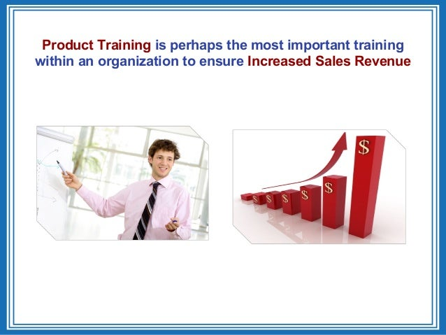 Product Training is perhaps the most important trainingwithin an organization to ensure Increased Sales Revenue