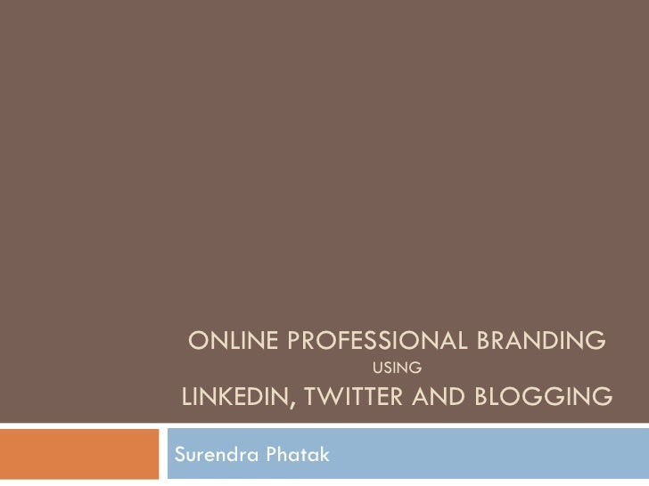 ONLINE PROFESSIONAL BRANDING                  USINGLINKEDIN, TWITTER AND BLOGGINGSurendra Phatak
