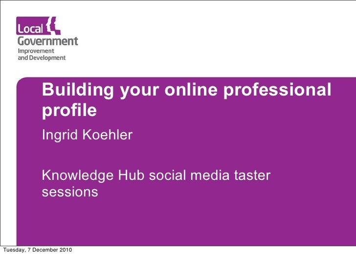 Building your online professional             profile             Ingrid Koehler             Knowledge Hub social media ta...