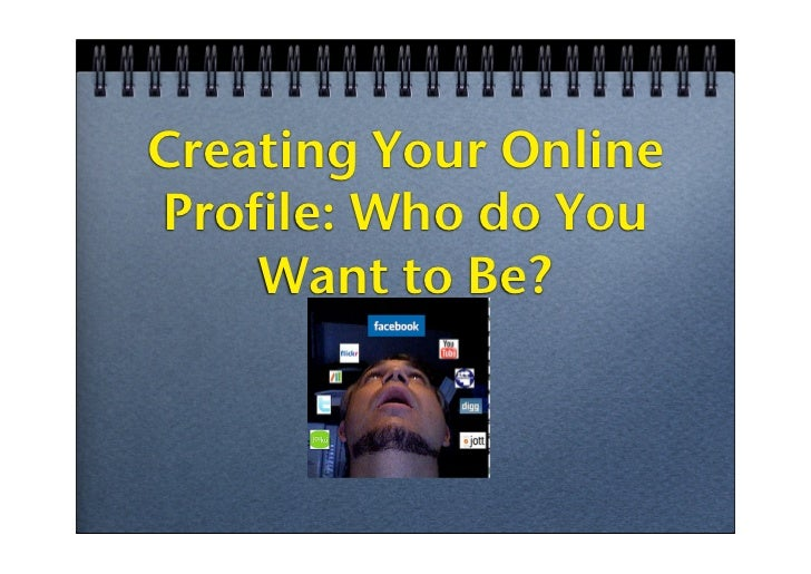 Creating Your Online Profile: Who do You     Want to Be?