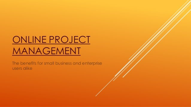 ONLINE PROJECT MANAGEMENT The benefits for small business and enterprise users alike