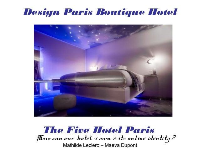 Design Paris Boutique Hotel    The Five Hotel Paris  How can our hotel « own » its online identity ?           Mathilde Le...