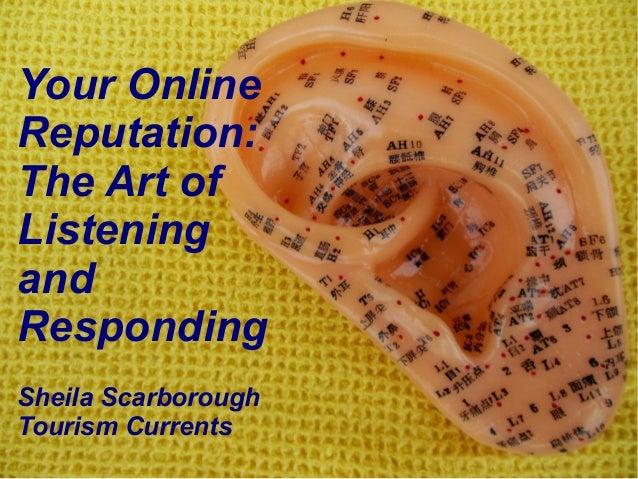 @SheilaS@TourismCurrentsYour OnlineReputation:The Art ofListeningandRespondingSheila ScarboroughTourism Currents