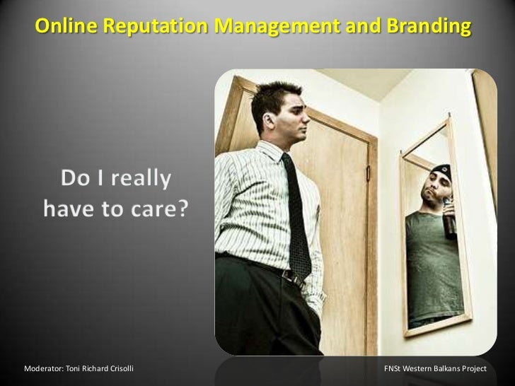 Online Reputation Management and Branding<br />Do I really have to care?<br />Moderator: Toni Richard Crisolli       					...