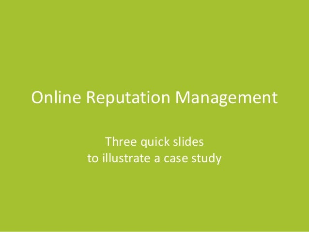 Online Reputation Management Three quick slides to illustrate a case study