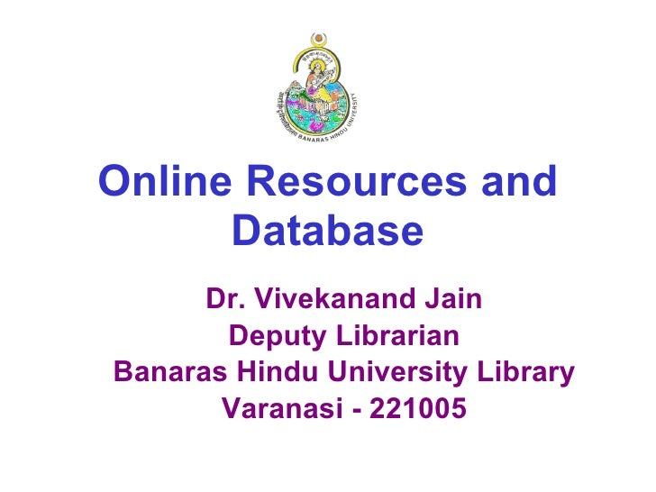 Online Resources and Database Dr. Vivekanand Jain Deputy Librarian Banaras Hindu University Library Varanasi - 221005