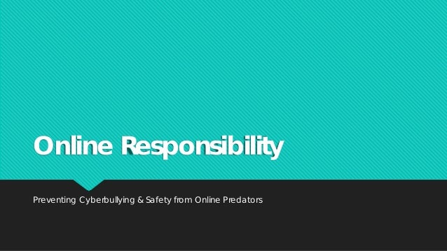 Online Responsibility Preventing Cyberbullying & Safety from Online Predators