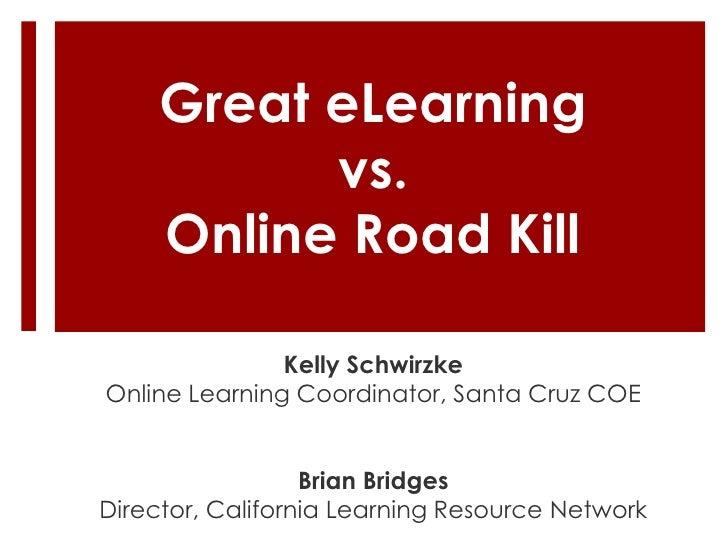Great eLearning           vs.     Online Road Kill               Kelly SchwirzkeOnline Learning Coordinator, Santa Cruz CO...