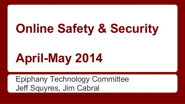 Online Safety & Security April-May 2014 Epiphany Technology Committee Jeff Squyres, Jim Cabral