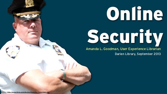 Online Security Source: http://www.flickr.com/photos/theeerin/7606588048/ Amanda L. Goodman, User Experience Librarian Dar...