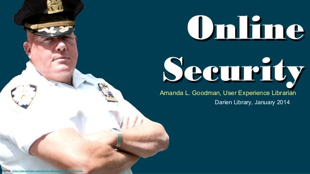 Online Security  Amanda L. Goodman, User Experience Librarian Darien Library, January 2014  Source: http://www.flickr.com/...