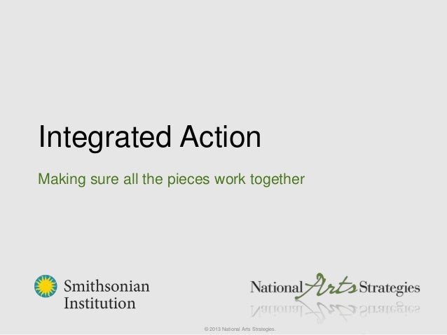 Integrated Action Making sure all the pieces work together © 2013 National Arts Strategies.