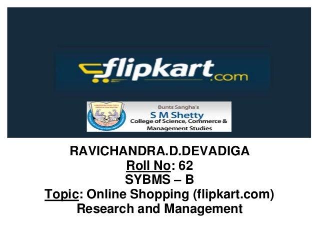 RAVICHANDRA.D.DEVADIGA Roll No: 62 SYBMS – B Topic: Online Shopping (flipkart.com) Research and Management