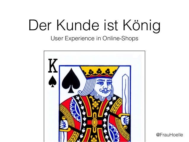 Der Kunde ist König User Experience in Online-Shops @FrauHoelle