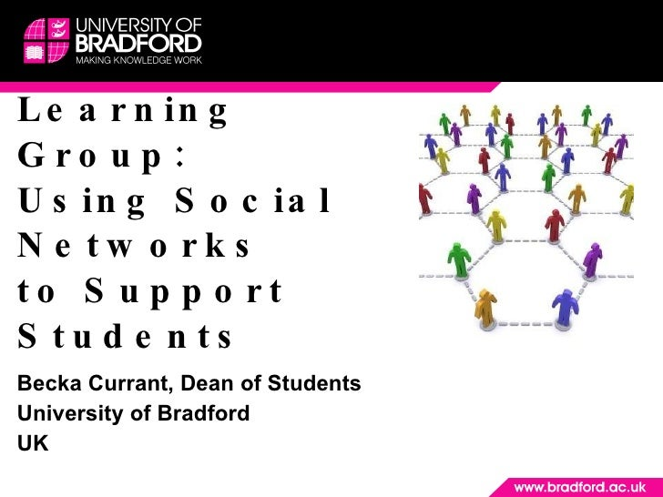 Learning Group: Using Social Networks  to Support Students Becka Currant, Dean of Students University of Bradford  UK