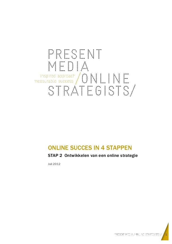 ONLINE SUCCES IN 4 STAPPENSTAP 2 Ontwikkelen van een online strategieJuli 2012                                            ...