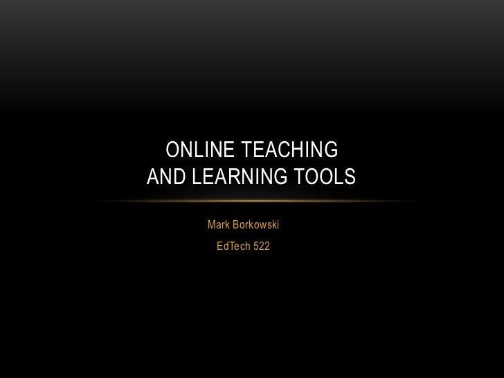 ONLINE TEACHINGAND LEARNING TOOLS     Mark Borkowski      EdTech 522
