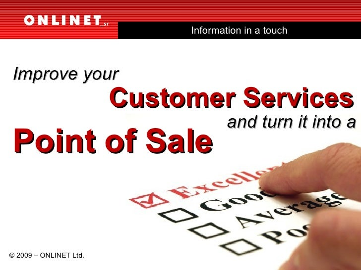 Information in a touch and turn it into a Point of Sale © 2009 – ONLINET Ltd. Improve your  Customer Services