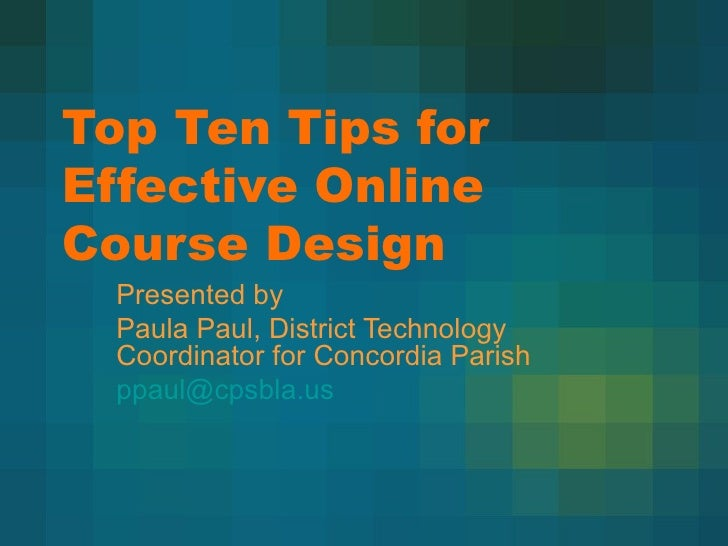 Top Ten Tips for Effective Online Course Design Presented by Paula Paul, District Technology Coordinator for Concordia Par...