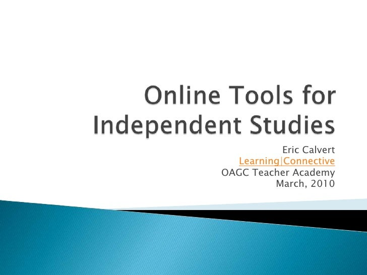 Online Tools for Independent Studies<br />Eric Calvert<br />Learning Connective<br />OAGC Teacher Academy<br />March, 2010...