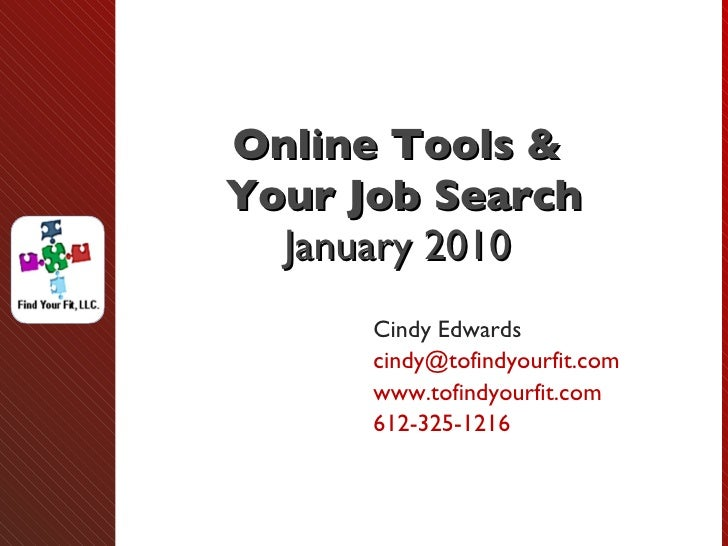 Online Tools &  Your Job Search January 2010 Cindy Edwards [email_address] www.tofindyourfit.com  612-325-1216