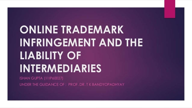 ONLINE TRADEMARKINFRINGEMENT AND THELIABILITY OFINTERMEDIARIESISHAN GUPTA (11IP60027)UNDER THE GUIDANCE OF : PROF. DR. T K...