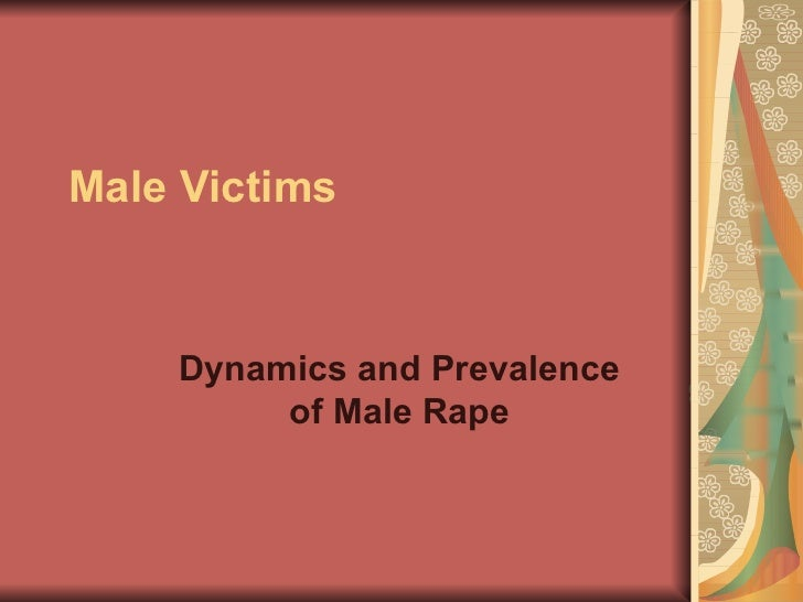 Male Victims    Dynamics and Prevalence         of Male Rape