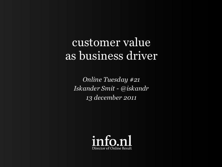customer valueas business driver    Online Tuesday #21 Iskander Smit - @iskandr     13 december 2011