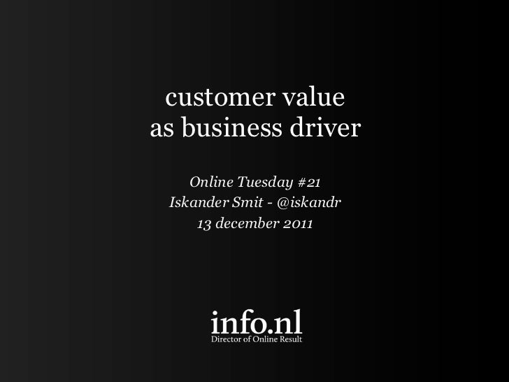 customer valueas business driver    Online Tuesday #21 Iskander Smit - @iskandr     13 december 2011
