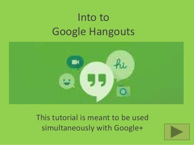 Into to Google Hangouts  This tutorial is meant to be used simultaneously with Google+