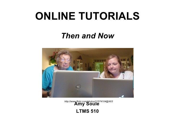 ONLINE TUTORIALS <ul><li>Then and Now </li></ul><ul><li>Amy Soule  </li></ul><ul><li>LTMS 510 </li></ul>http://www.flickr....
