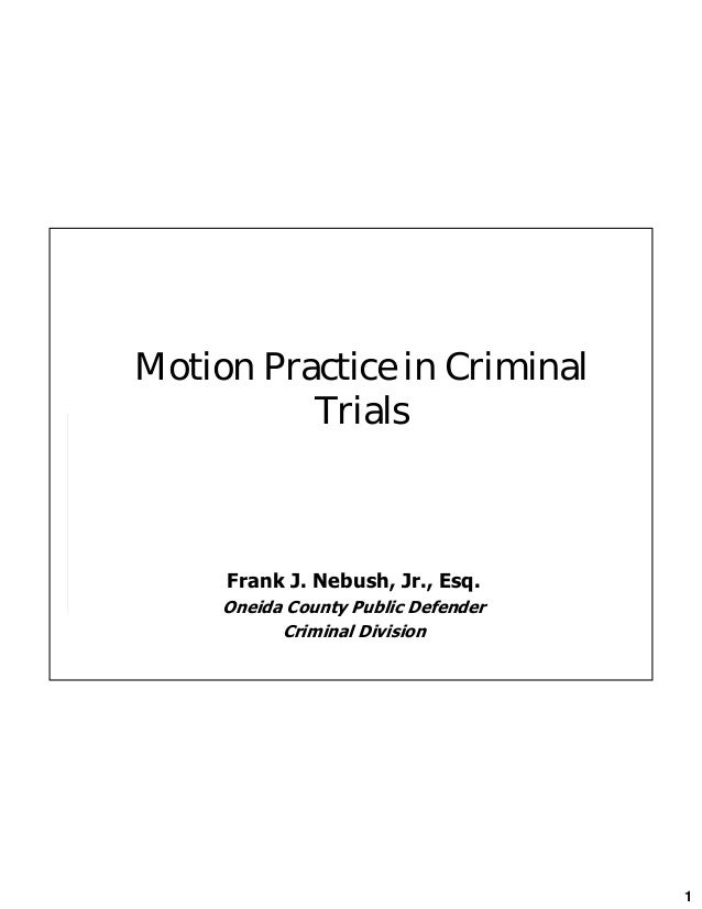 1 Motion Practice in Criminal Trials Frank J. Nebush, Jr., Esq. Oneida County Public Defender Criminal Division
