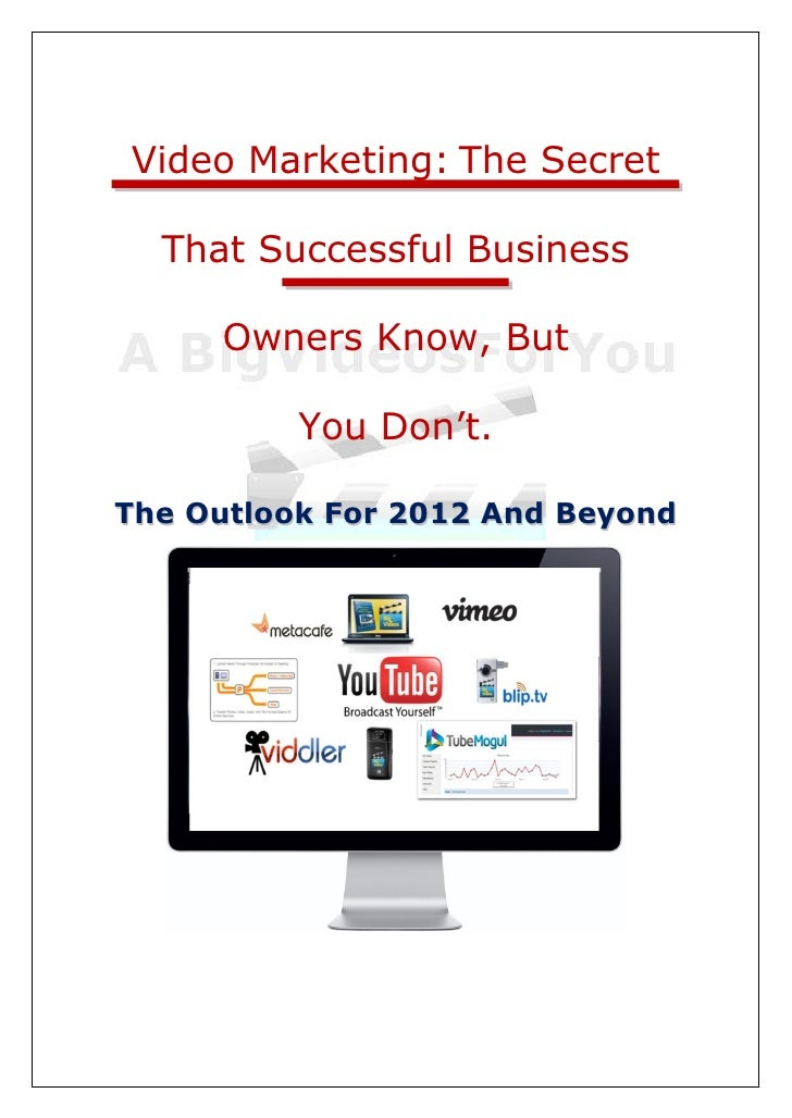 Video Marketing: The Secret  That Successful Business     Owners Know, But          You Don't.The Outlook For 2012 And Bey...