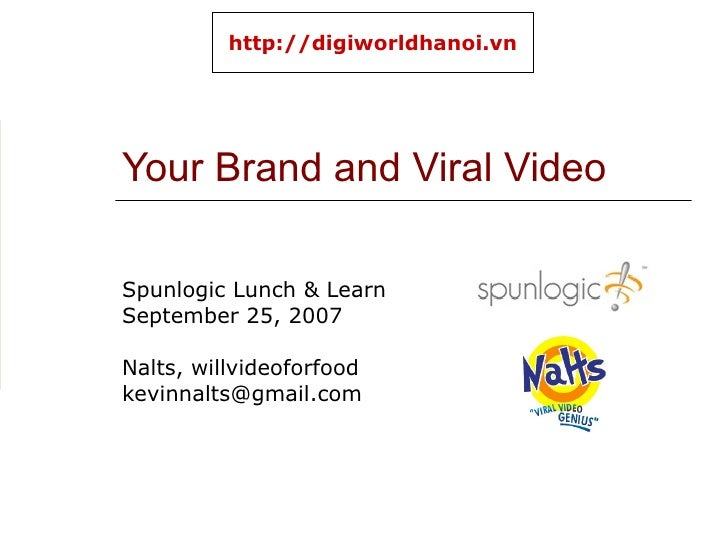 Your Brand and Viral Video Spunlogic Lunch & Learn September 25, 2007 Nalts, willvideoforfood [email_address] http://digiw...