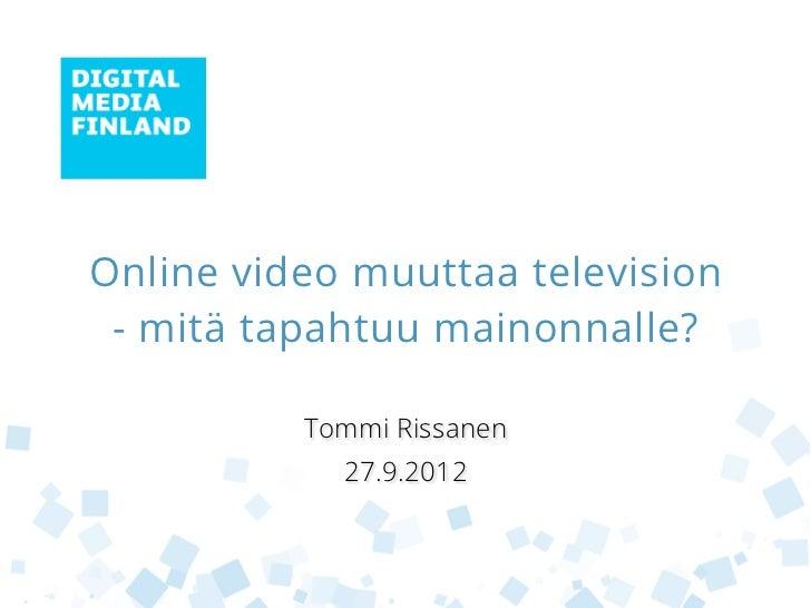 Online video muuttaa television - mitä tapahtuu mainonnalle?          Tommi Rissanen            27.9.2012